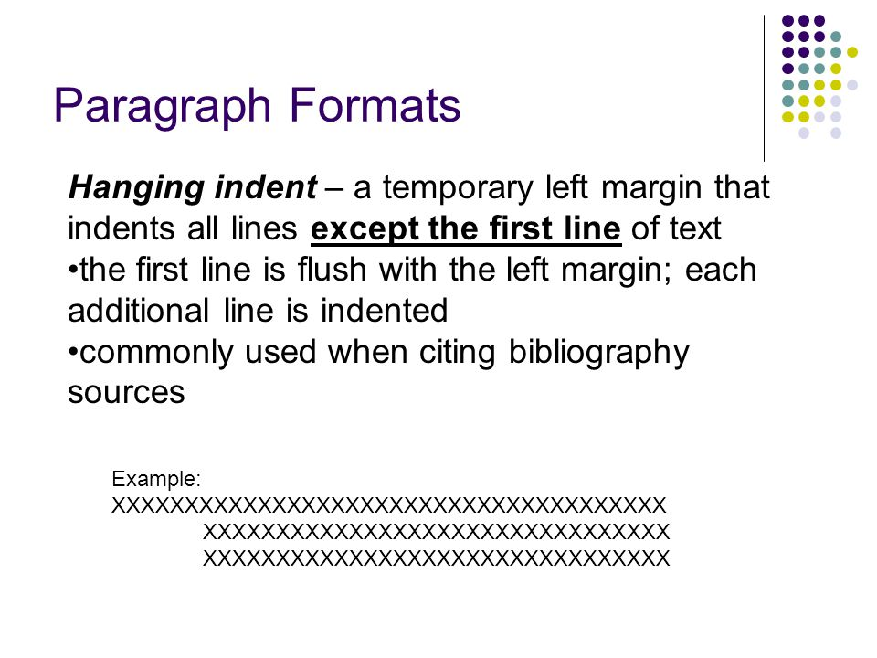 Paragraph Formats Hanging indent – a temporary left margin that indents all lines except the first line of text.