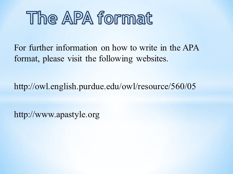 The APA format For further information on how to write in the APA format, please visit the following websites.