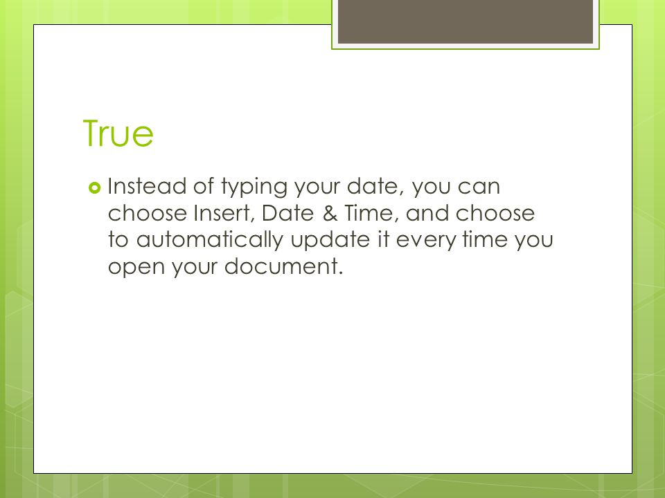 True Instead of typing your date, you can choose Insert, Date & Time, and choose to automatically update it every time you open your document.
