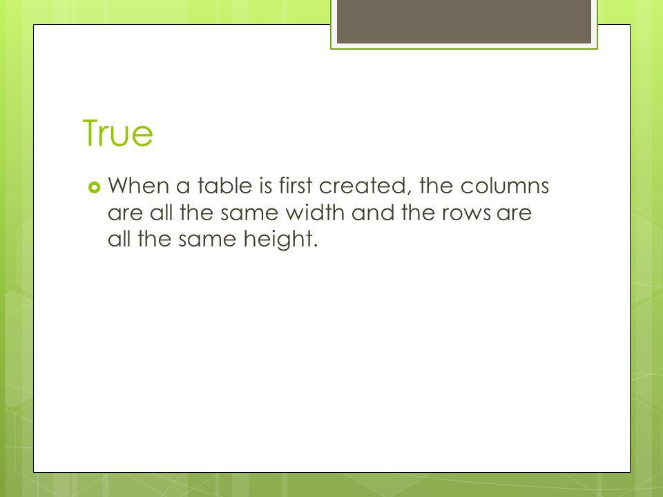 True When a table is first created, the columns are all the same width and the rows are all the same height.