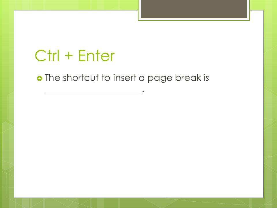 Ctrl + Enter The shortcut to insert a page break is _____________________.