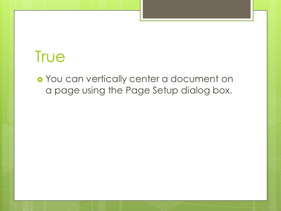 True You can vertically center a document on a page using the Page Setup dialog box.