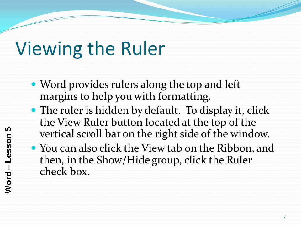 Viewing the Ruler Word provides rulers along the top and left margins to help you with formatting.