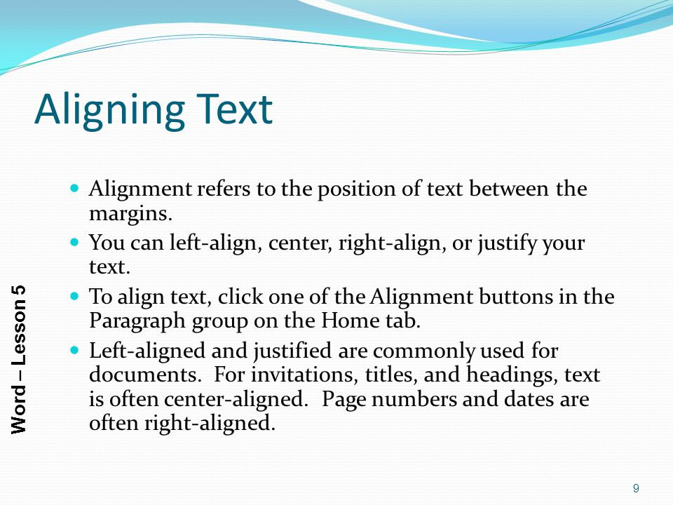 Aligning Text Alignment refers to the position of text between the margins. You can left-align, center, right-align, or justify your text.