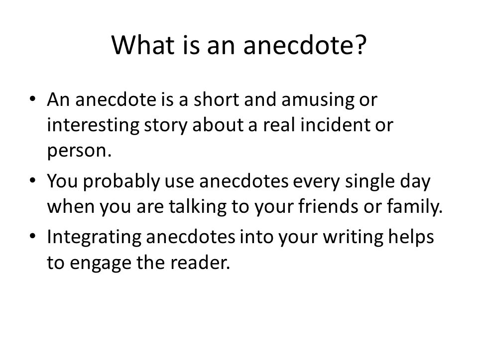an anecdote Dictionary defines anecdote as 1: items of unpublished or secret history or  biography 2: a usu short narrative of an interesting, amusing, or curious incident .