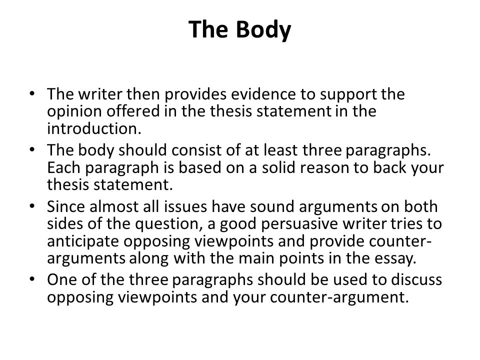 The Body The writer then provides evidence to support the opinion offered in the thesis statement in the introduction.