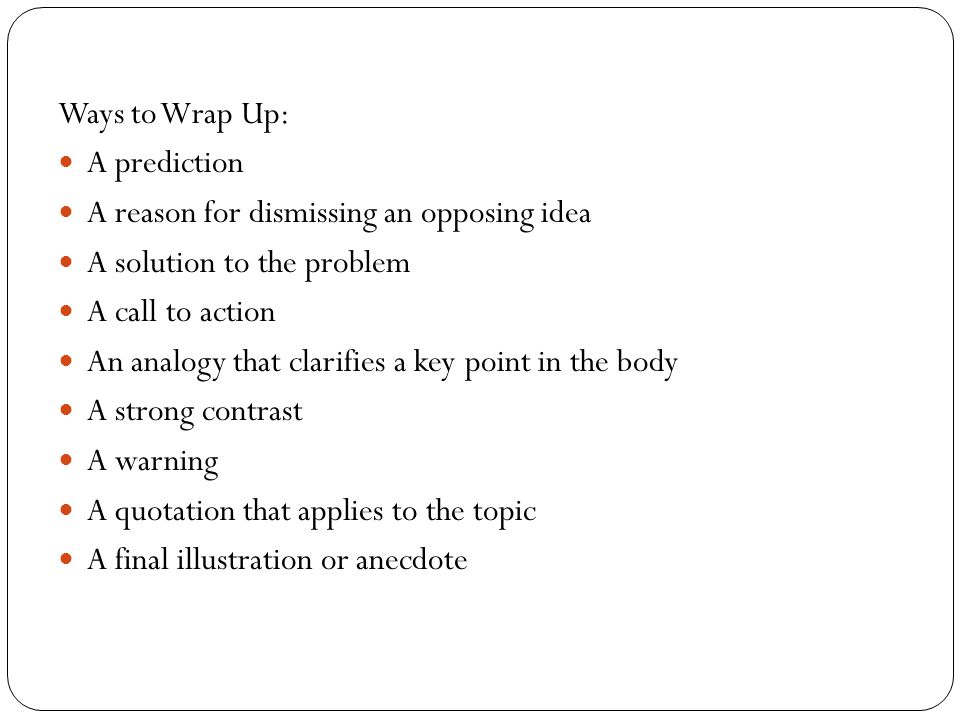 Ways to Wrap Up: A prediction. A reason for dismissing an opposing idea. A solution to the problem.