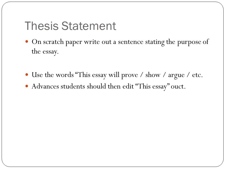 Thesis Statement On scratch paper write out a sentence stating the purpose of the essay. Use the words This essay will prove / show / argue / etc.