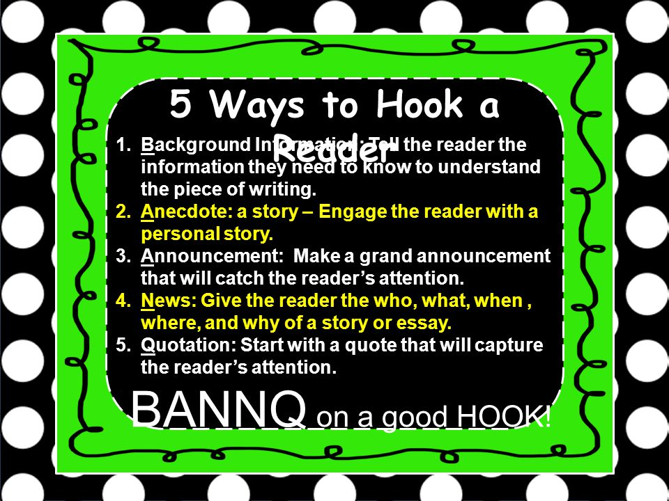 hooks for informational essays Starting a piece of writing with an attention grabber is a good approach to securing reader interest creating a hook for an essay can involve a question, a surprise, or maybe a quotation creates a desire to read on to see what happens next.