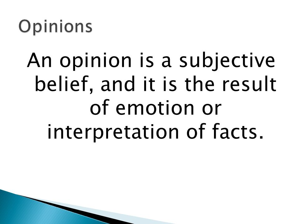 Opinions An opinion is a subjective belief, and it is the result of emotion or interpretation of facts.