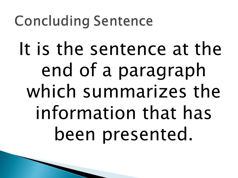 Concluding Sentence It is the sentence at the end of a paragraph which summarizes the information that has been presented.