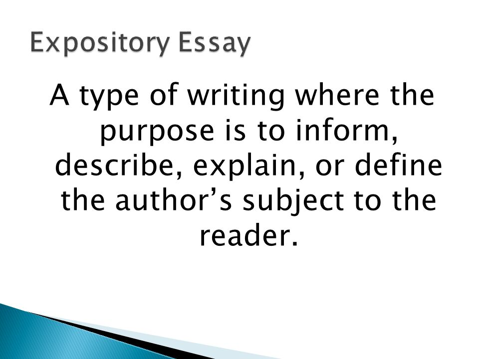 Expository Essay A type of writing where the purpose is to inform, describe, explain, or define the author's subject to the reader.
