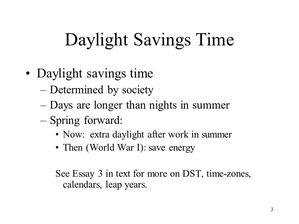 daylight saving time essay Daylight savings time: the arguments for and against it waking up on time can be quite confusing when daylight savings time goes into effect the practice of daylight savings time is something that most people have come to accept over the years.