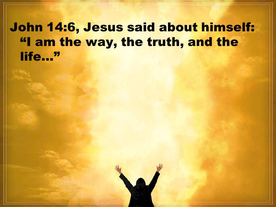 John 14:6, Jesus said about himself: I am the way, the truth, and the life…