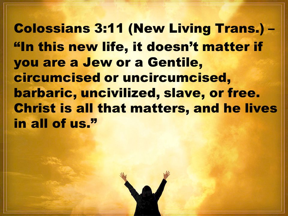 Colossians 3:11 (New Living Trans.) –