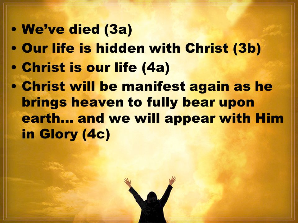 • We've died (3a) • Our life is hidden with Christ (3b) • Christ is our life (4a)