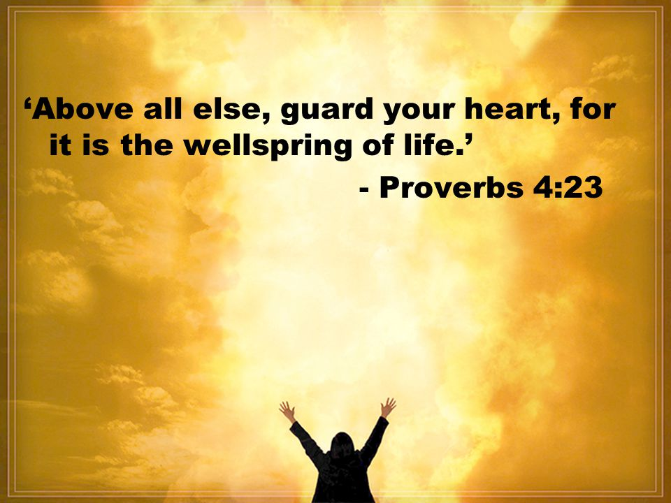 'Above all else, guard your heart, for it is the wellspring of life.'