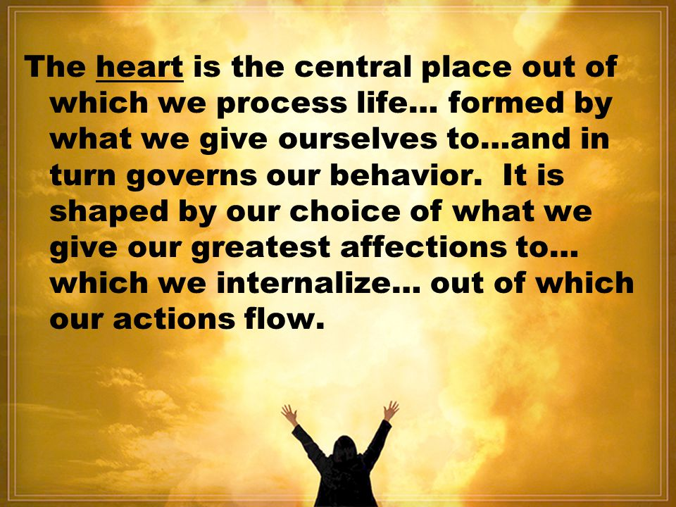 The heart is the central place out of which we process life… formed by what we give ourselves to…and in turn governs our behavior.