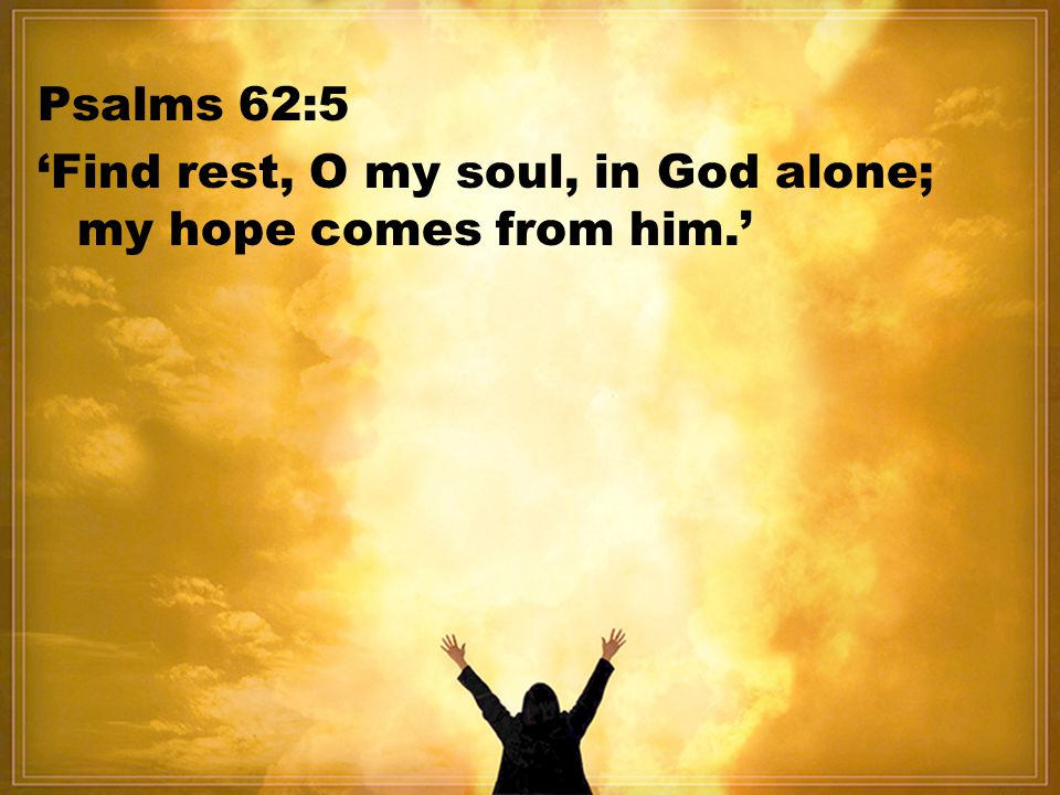 Psalms 62:5 'Find rest, O my soul, in God alone; my hope comes from him.'