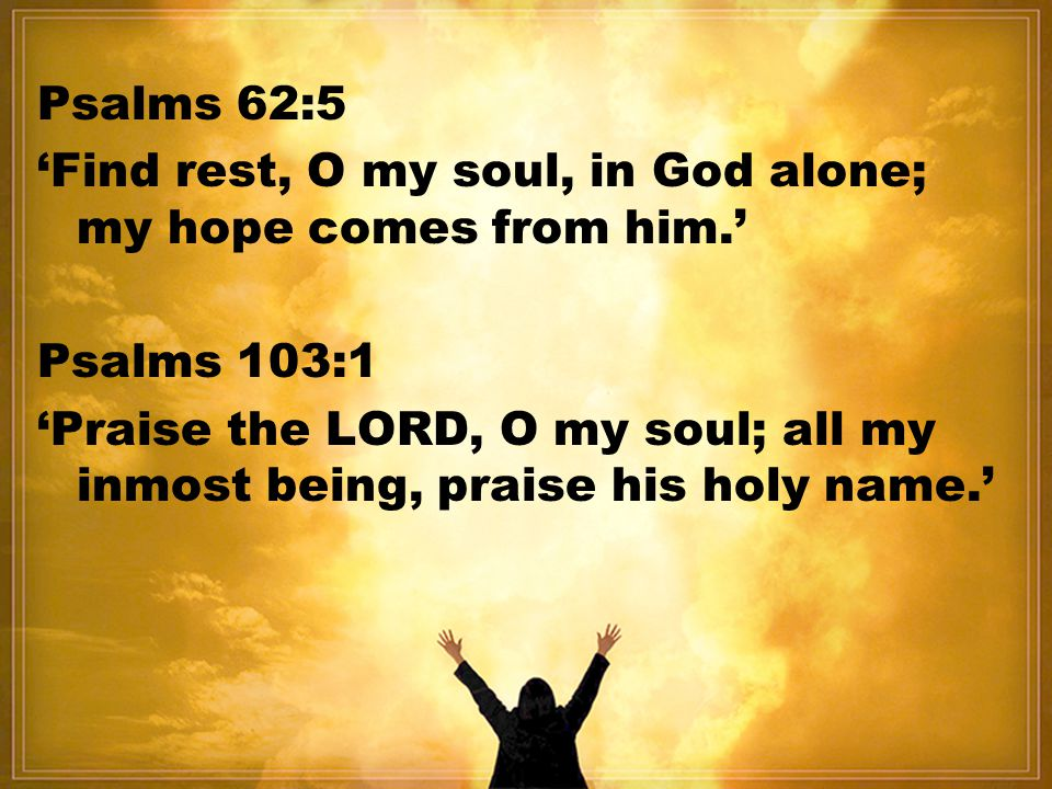 Psalms 62:5 'Find rest, O my soul, in God alone; my hope comes from him.' Psalms 103:1.