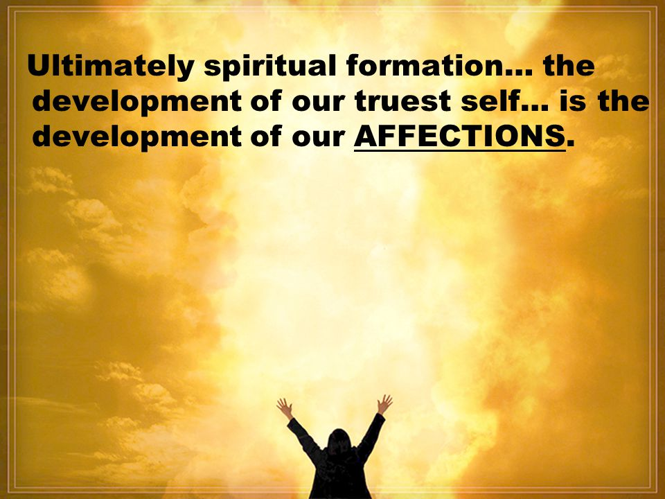Ultimately spiritual formation… the development of our truest self… is the development of our AFFECTIONS.