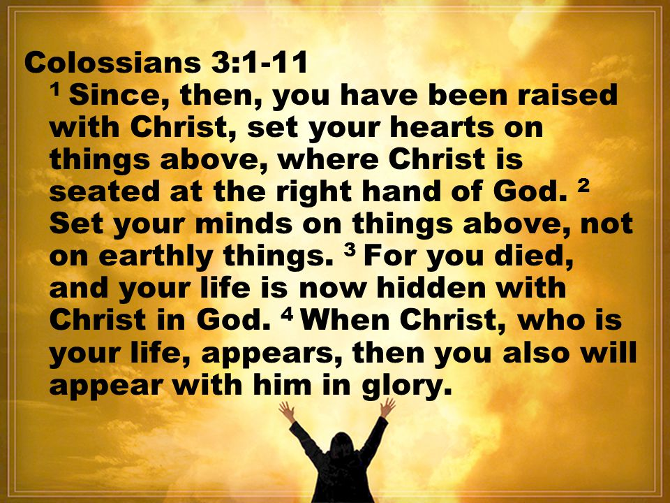 Colossians 3: Since, then, you have been raised with Christ, set your hearts on things above, where Christ is seated at the right hand of God.