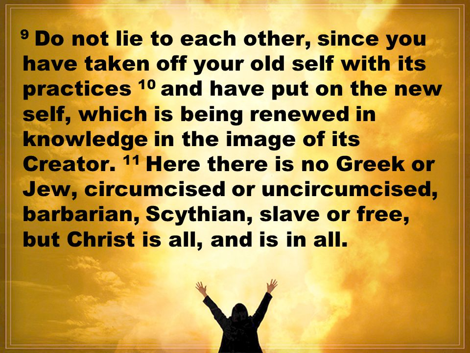 9 Do not lie to each other, since you have taken off your old self with its practices 10 and have put on the new self, which is being renewed in knowledge in the image of its Creator.