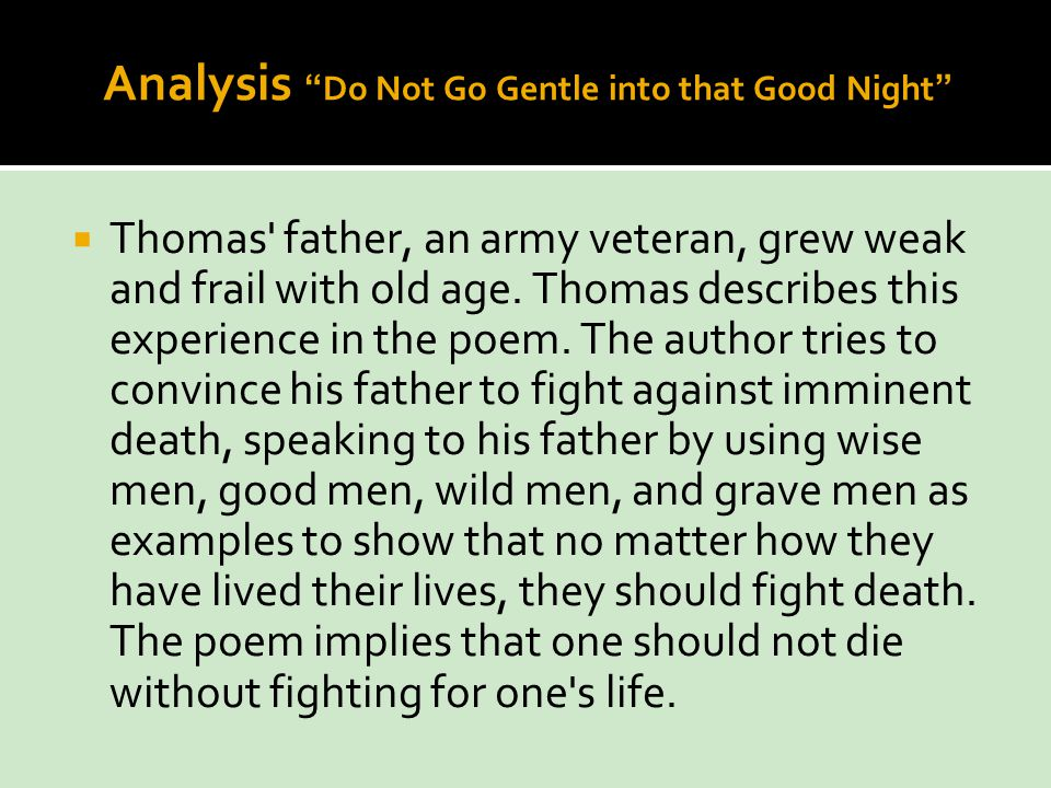"do not go gentle into that good night analysis essays ""do not go gentle into that good night,"" is an insightful poem written by dylan thomas it is a villanelle, a nineteen-line form of poetry the message dylan thomas is trying to communicate."