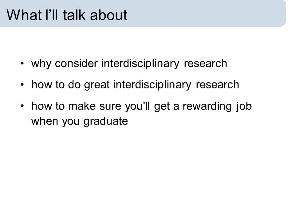 What I'll talk about why consider interdisciplinary research