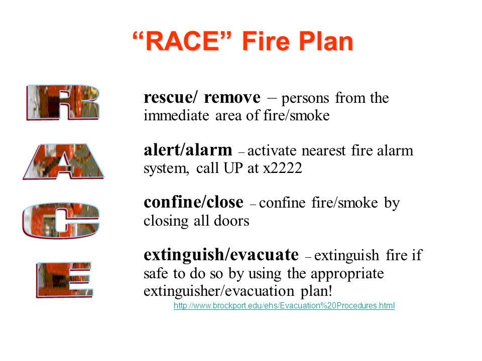 RACE Fire Plan rescue/ remove – persons from the immediate area of fire/smoke. alert/alarm – activate nearest fire alarm system, call UP at x2222.