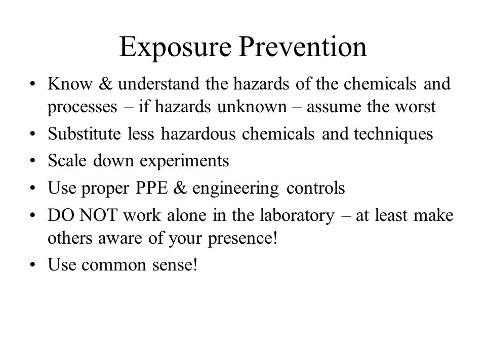 Exposure Prevention Know & understand the hazards of the chemicals and processes – if hazards unknown – assume the worst.