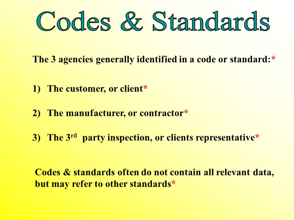 Codes & Standards The 3 agencies generally identified in a code or standard:* 1) The customer, or client*