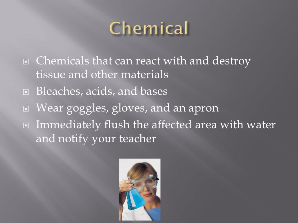 Chemical Chemicals that can react with and destroy tissue and other materials. Bleaches, acids, and bases.