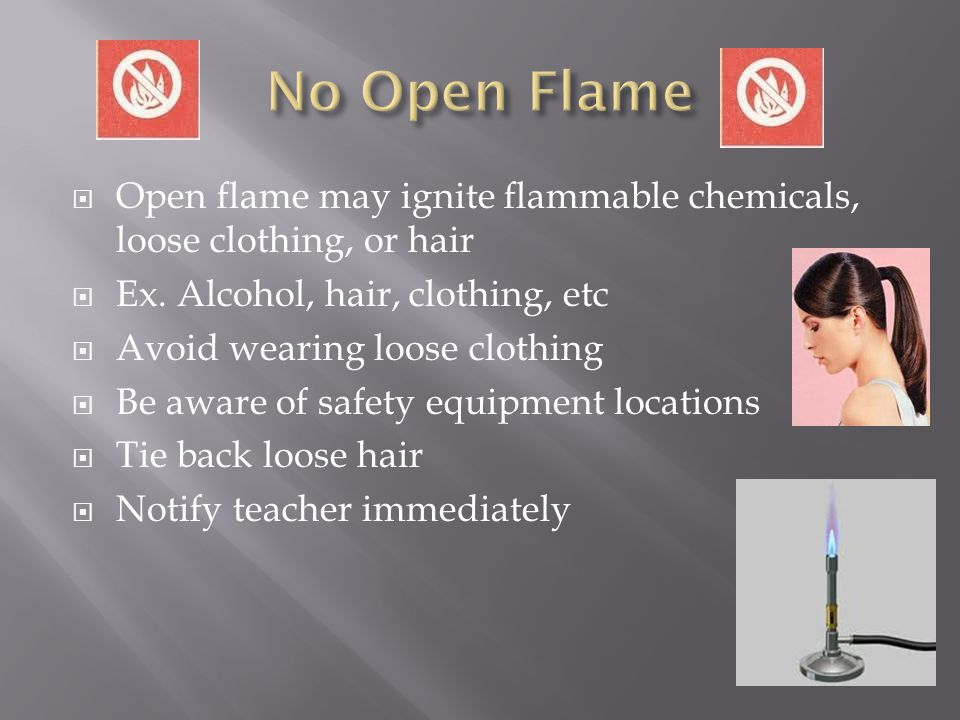 No Open Flame Open flame may ignite flammable chemicals, loose clothing, or hair. Ex. Alcohol, hair, clothing, etc.