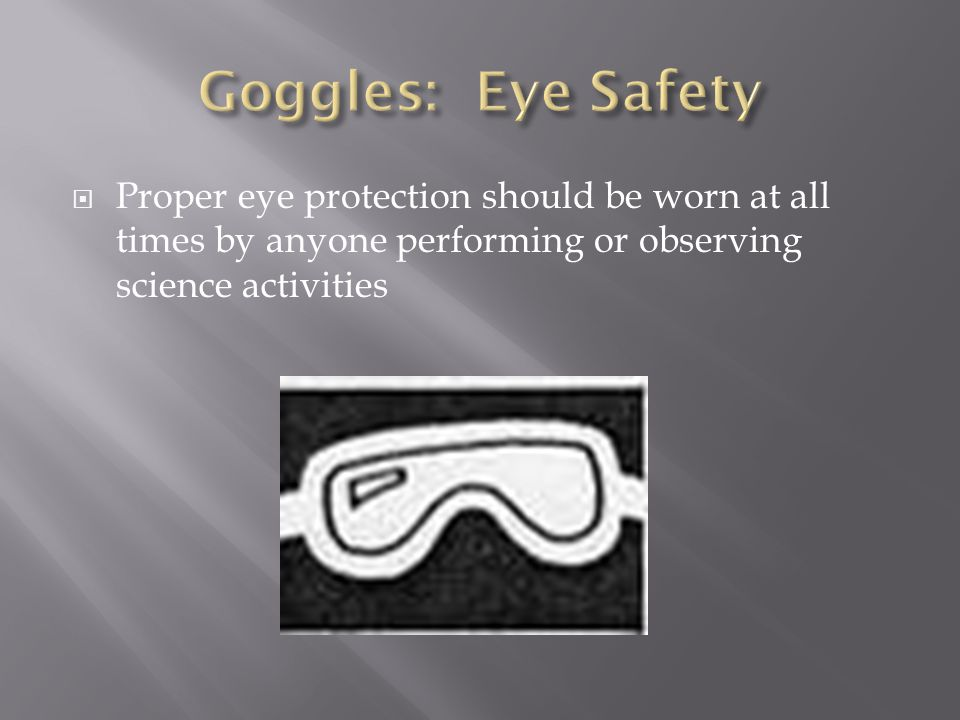 Goggles: Eye Safety Proper eye protection should be worn at all times by anyone performing or observing science activities.