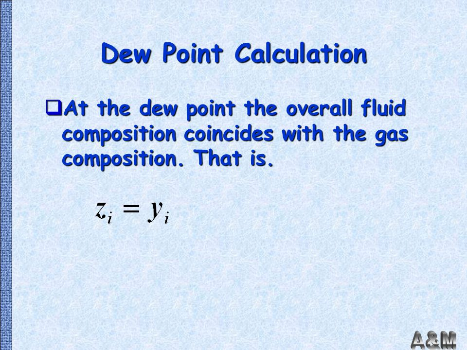 Dew Point Calculation At the dew point the overall fluid composition coincides with the gas composition.