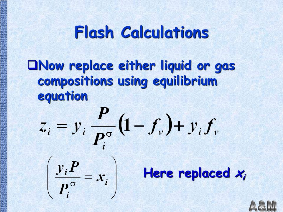 Flash Calculations Now replace either liquid or gas compositions using equilibrium equation.