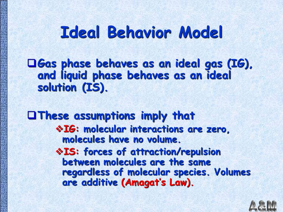 Ideal Behavior Model Gas phase behaves as an ideal gas (IG), and liquid phase behaves as an ideal solution (IS).
