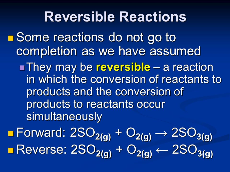 Reversible Reactions Some reactions do not go to completion as we have assumed.