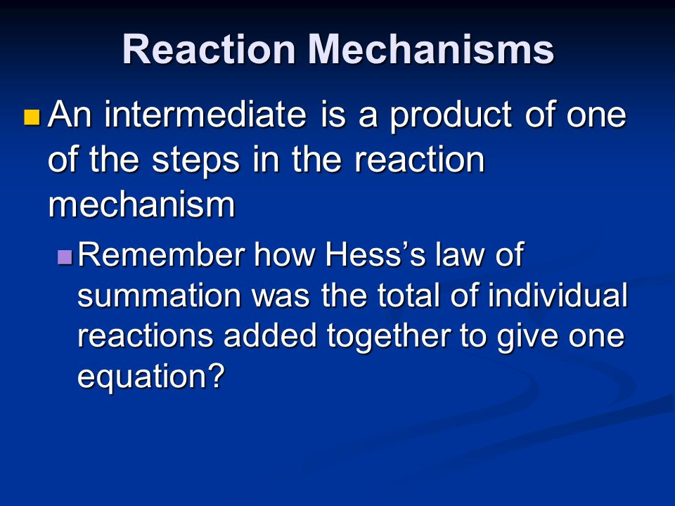 Reaction Mechanisms An intermediate is a product of one of the steps in the reaction mechanism.