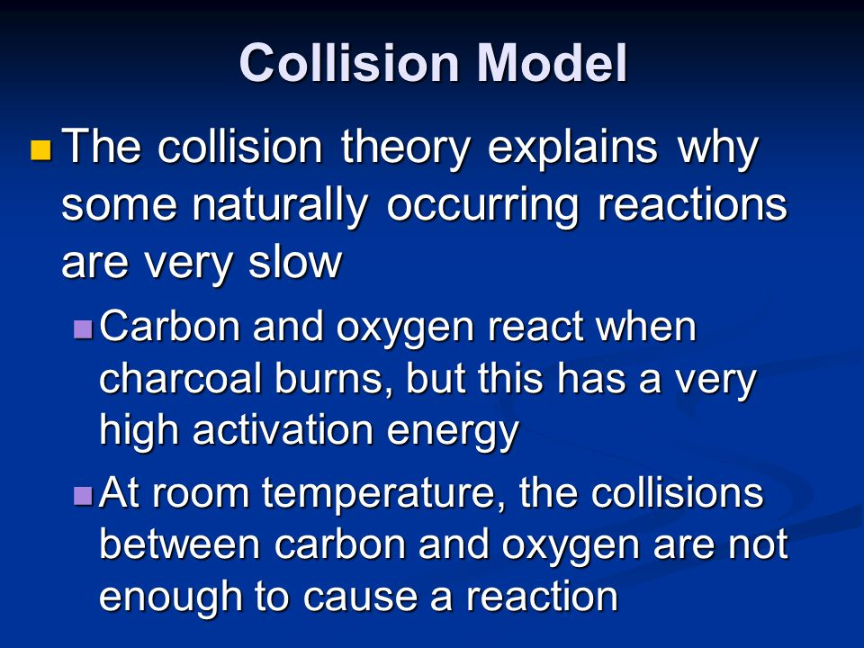Collision Model The collision theory explains why some naturally occurring reactions are very slow.