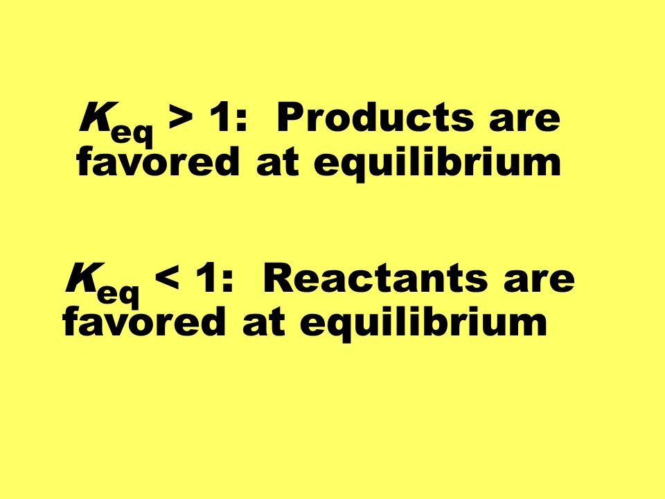 Keq > 1: Products are favored at equilibrium