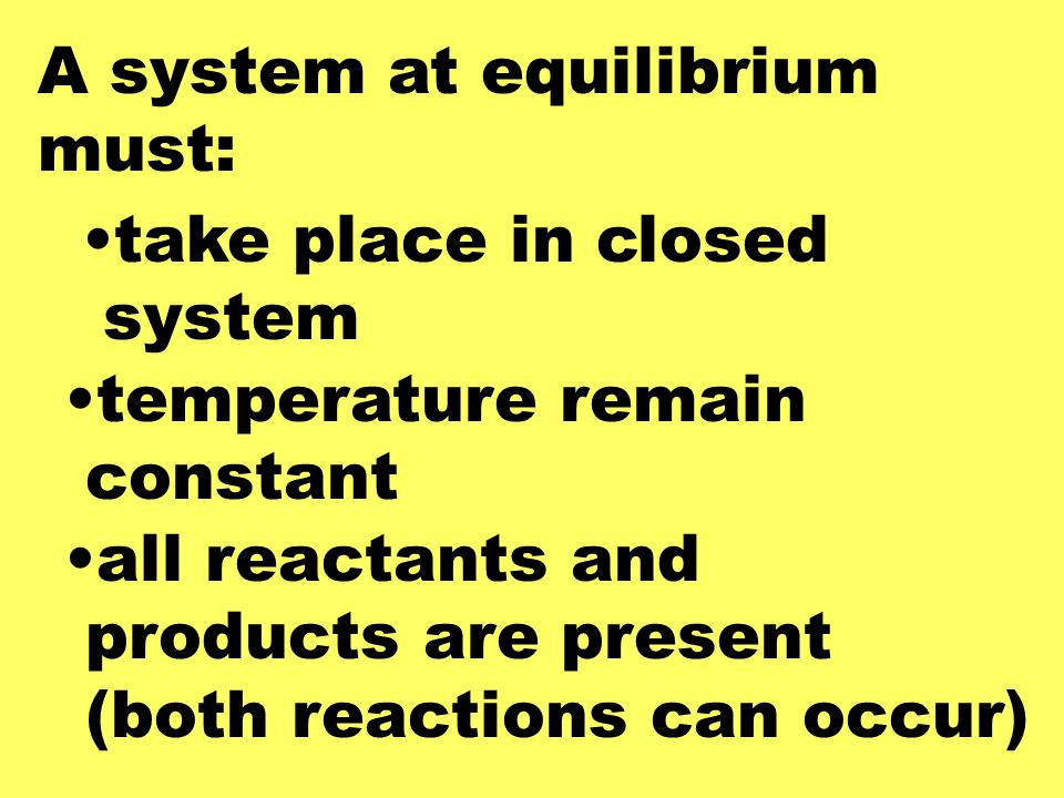 A system at equilibrium must: