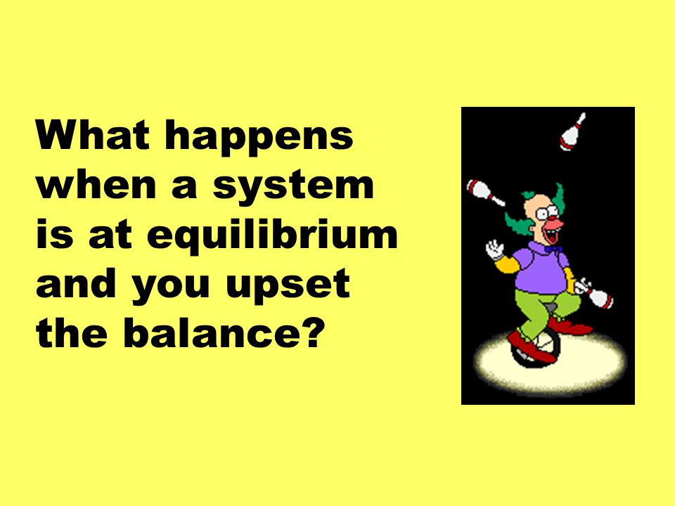 What happens when a system is at equilibrium and you upset the balance