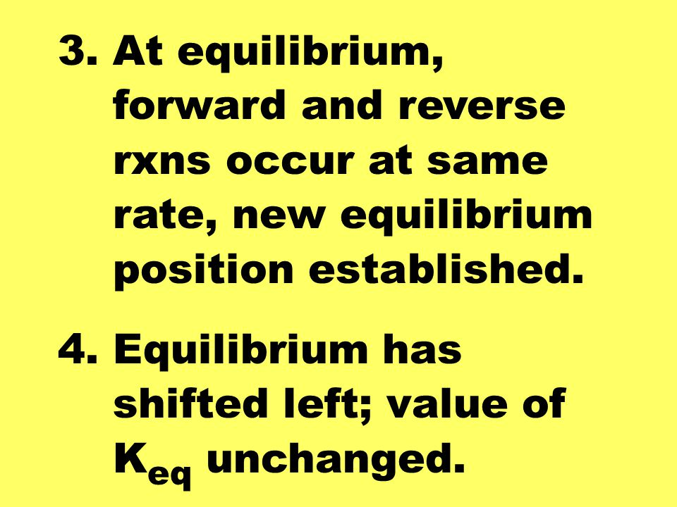 3. At equilibrium, forward and reverse. rxns occur at same. rate, new equilibrium. position established.