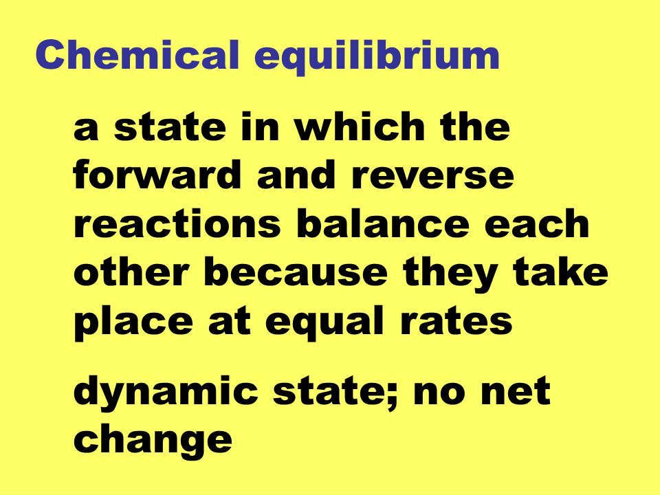 Chemical equilibrium a state in which the forward and reverse reactions balance each other because they take place at equal rates.