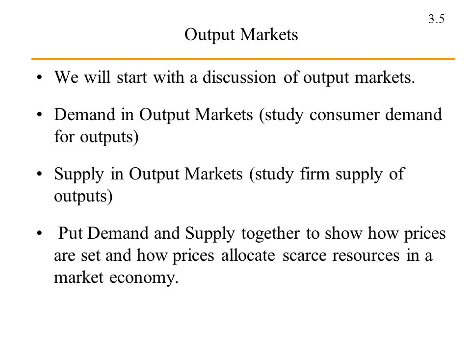 Output Markets We will start with a discussion of output markets. Demand in Output Markets (study consumer demand for outputs)