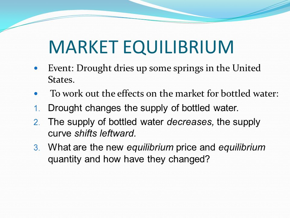 MARKET EQUILIBRIUM Event: Drought dries up some springs in the United States. To work out the effects on the market for bottled water: