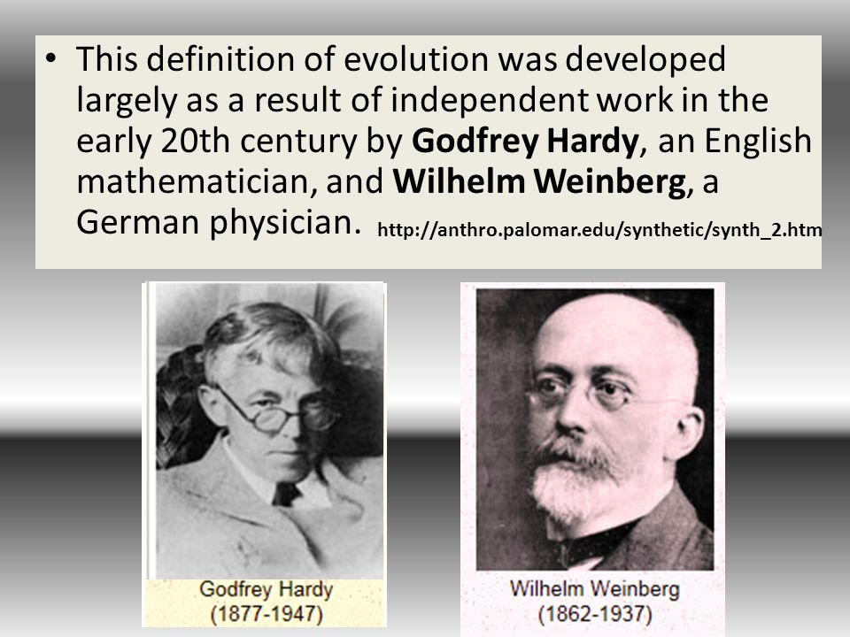 This definition of evolution was developed largely as a result of independent work in the early 20th century by Godfrey Hardy, an English mathematician, and Wilhelm Weinberg, a German physician.