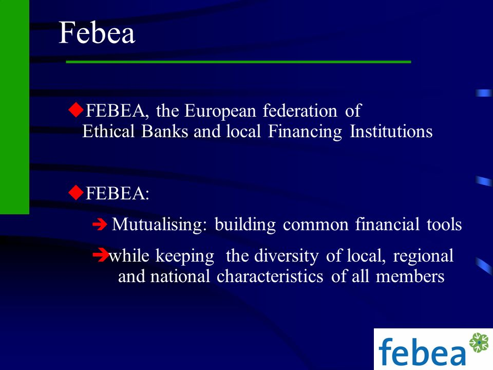 Febea FEBEA, the European federation of Ethical Banks and local Financing Institutions. FEBEA: Mutualising: building common financial tools.